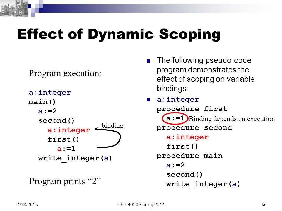 COP4020 Spring 2014 5 4/13/2015 Effect of Dynamic Scoping The following pseudo-code program demonstrates the effect of scoping on variable bindings: a:integer procedure first a:=1 procedure second a:integer first() procedure main a:=2 second() write_integer(a) a:integer main() a:=2 second() a:integer first() a:=1 write_integer(a) Program execution: Program prints 2 binding Binding depends on execution
