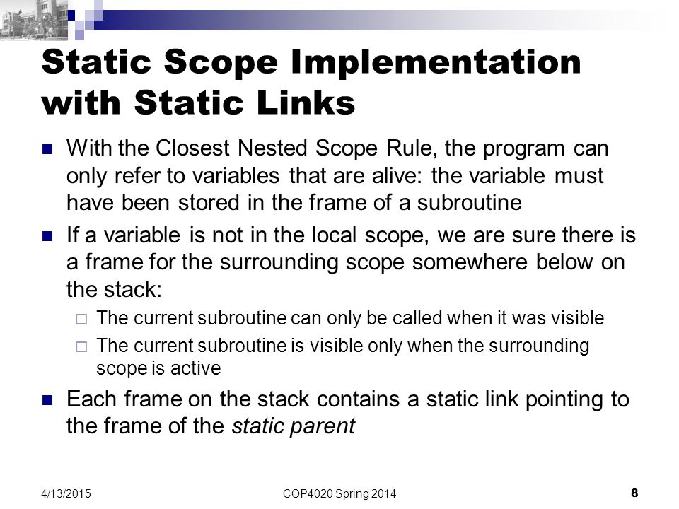 COP4020 Spring 2014 8 4/13/2015 Static Scope Implementation with Static Links With the Closest Nested Scope Rule, the program can only refer to variables that are alive: the variable must have been stored in the frame of a subroutine If a variable is not in the local scope, we are sure there is a frame for the surrounding scope somewhere below on the stack:  The current subroutine can only be called when it was visible  The current subroutine is visible only when the surrounding scope is active Each frame on the stack contains a static link pointing to the frame of the static parent