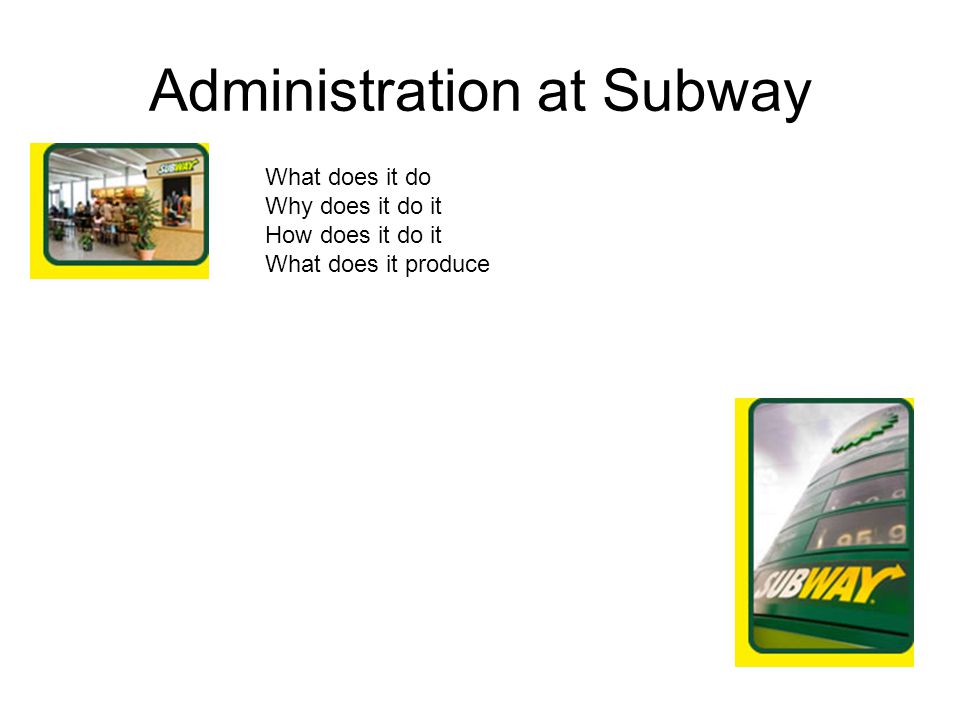 Administration at Subway What does it do Why does it do it How does it do it What does it produce
