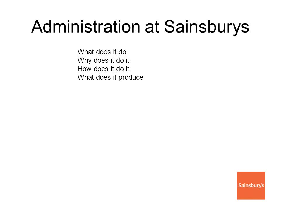 Administration at Sainsburys What does it do Why does it do it How does it do it What does it produce