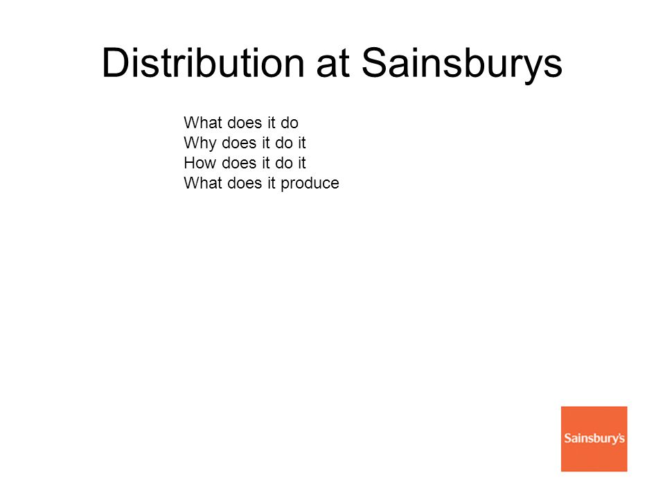 Distribution at Sainsburys What does it do Why does it do it How does it do it What does it produce