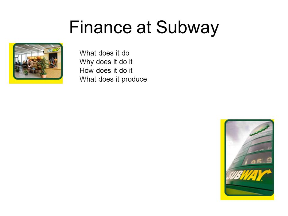 Finance at Subway What does it do Why does it do it How does it do it What does it produce