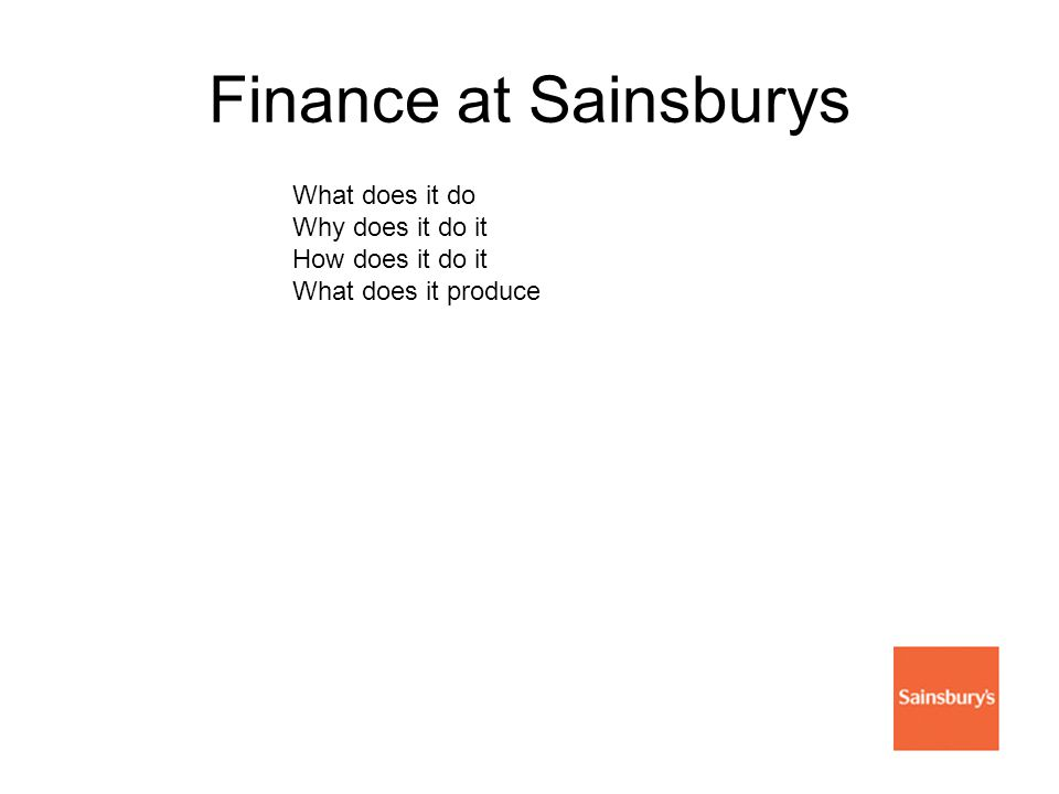 Finance at Sainsburys What does it do Why does it do it How does it do it What does it produce