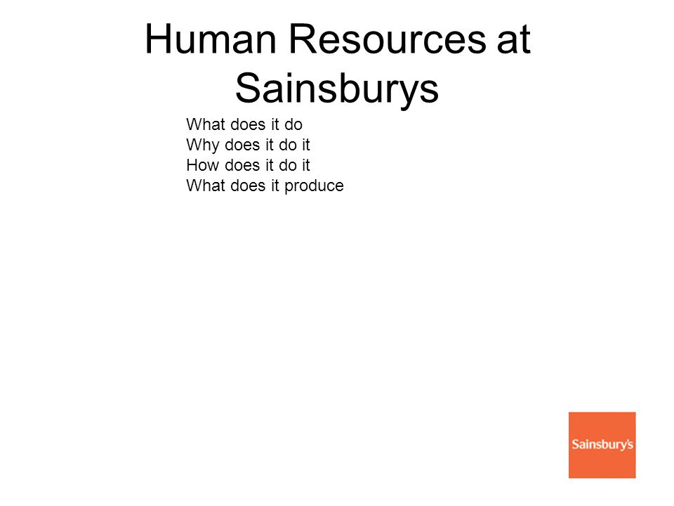 Human Resources at Sainsburys What does it do Why does it do it How does it do it What does it produce