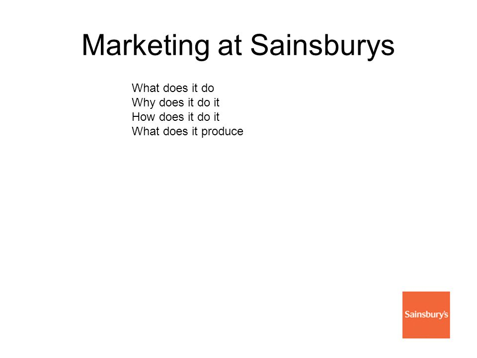 Marketing at Sainsburys What does it do Why does it do it How does it do it What does it produce
