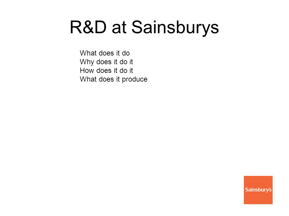 R&D at Sainsburys What does it do Why does it do it How does it do it What does it produce