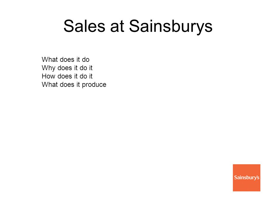 Sales at Sainsburys What does it do Why does it do it How does it do it What does it produce