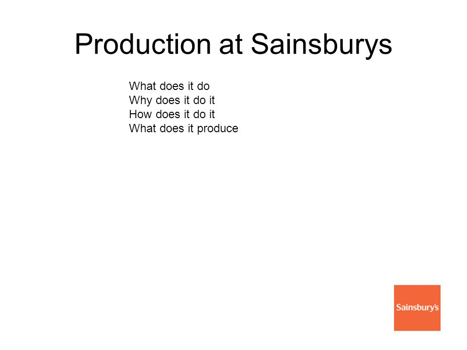 Production at Sainsburys What does it do Why does it do it How does it do it What does it produce