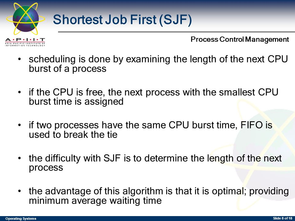 Operating Systems Process Control Management Slide 8 of 18 scheduling is done by examining the length of the next CPU burst of a process if the CPU is free, the next process with the smallest CPU burst time is assigned if two processes have the same CPU burst time, FIFO is used to break the tie the difficulty with SJF is to determine the length of the next process the advantage of this algorithm is that it is optimal; providing minimum average waiting time Shortest Job First (SJF)
