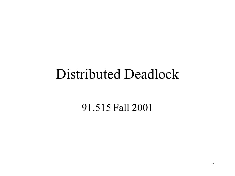 1 Distributed Deadlock 91.515 Fall 2001