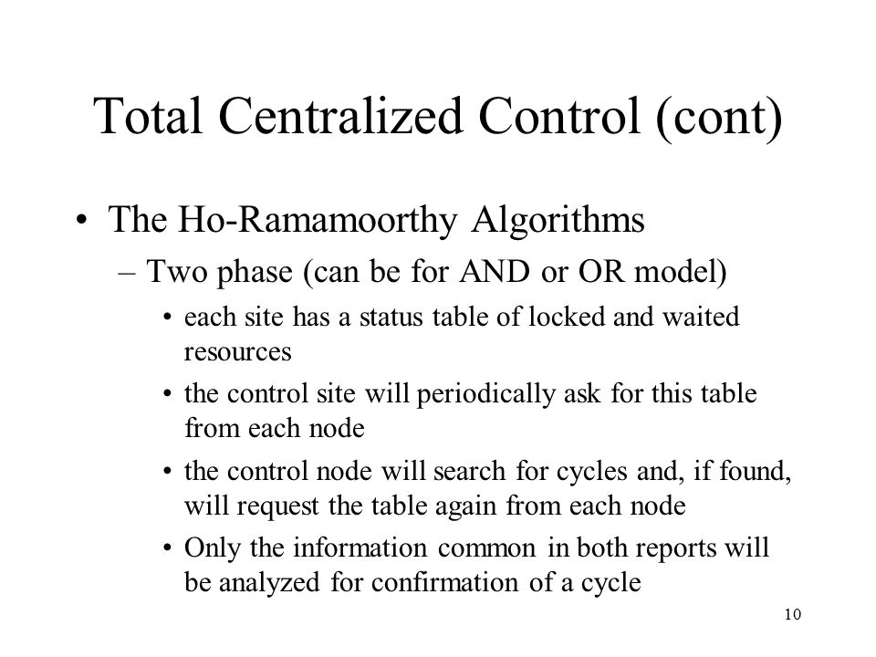 10 Total Centralized Control (cont) The Ho-Ramamoorthy Algorithms –Two phase (can be for AND or OR model) each site has a status table of locked and waited resources the control site will periodically ask for this table from each node the control node will search for cycles and, if found, will request the table again from each node Only the information common in both reports will be analyzed for confirmation of a cycle