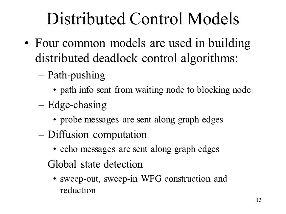 13 Distributed Control Models Four common models are used in building distributed deadlock control algorithms: –Path-pushing path info sent from waiting node to blocking node –Edge-chasing probe messages are sent along graph edges –Diffusion computation echo messages are sent along graph edges –Global state detection sweep-out, sweep-in WFG construction and reduction