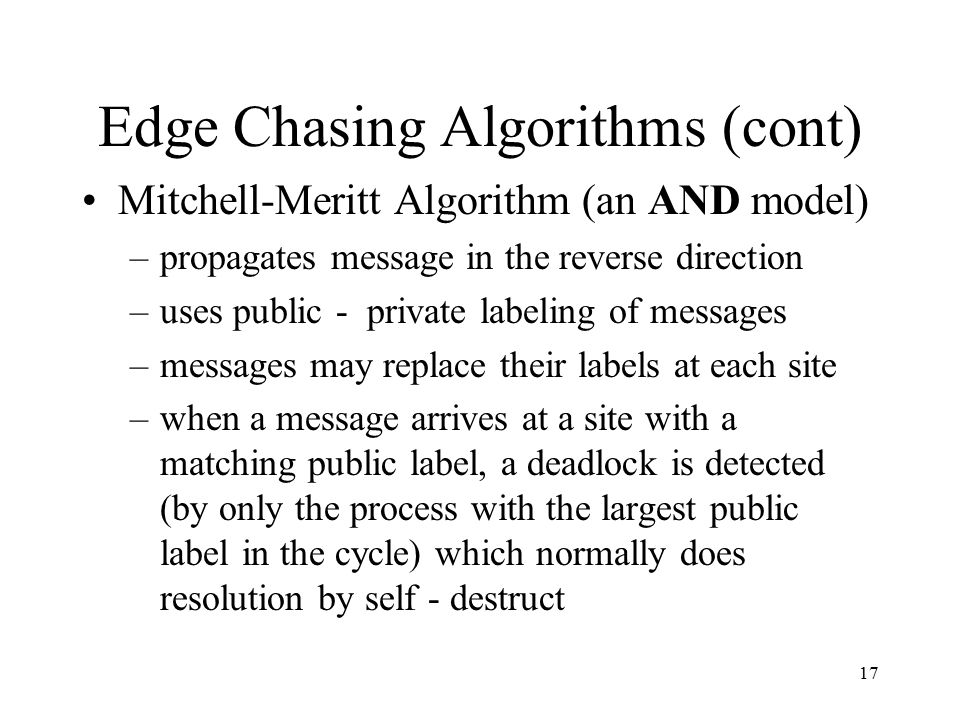 17 Edge Chasing Algorithms (cont) Mitchell-Meritt Algorithm (an AND model) –propagates message in the reverse direction –uses public - private labelin
