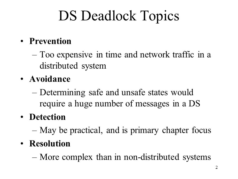 2 DS Deadlock Topics Prevention –Too expensive in time and network traffic in a distributed system Avoidance –Determining safe and unsafe states would require a huge number of messages in a DS Detection –May be practical, and is primary chapter focus Resolution –More complex than in non-distributed systems