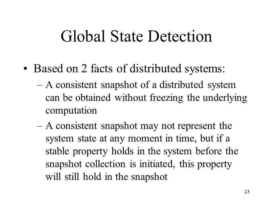 23 Global State Detection Based on 2 facts of distributed systems: –A consistent snapshot of a distributed system can be obtained without freezing the underlying computation –A consistent snapshot may not represent the system state at any moment in time, but if a stable property holds in the system before the snapshot collection is initiated, this property will still hold in the snapshot