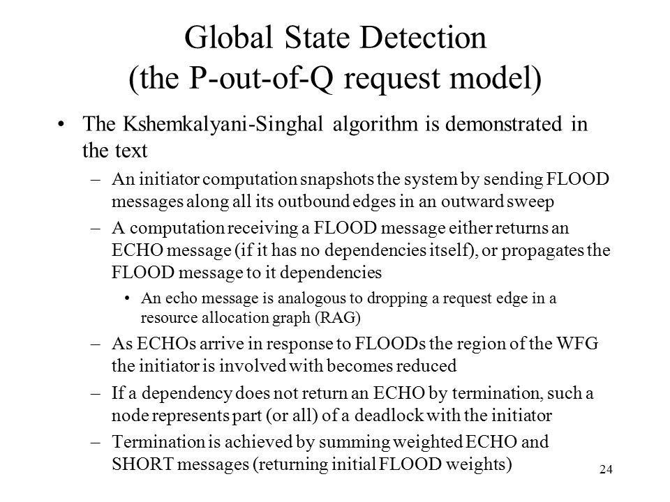 24 Global State Detection (the P-out-of-Q request model) The Kshemkalyani-Singhal algorithm is demonstrated in the text –An initiator computation snap