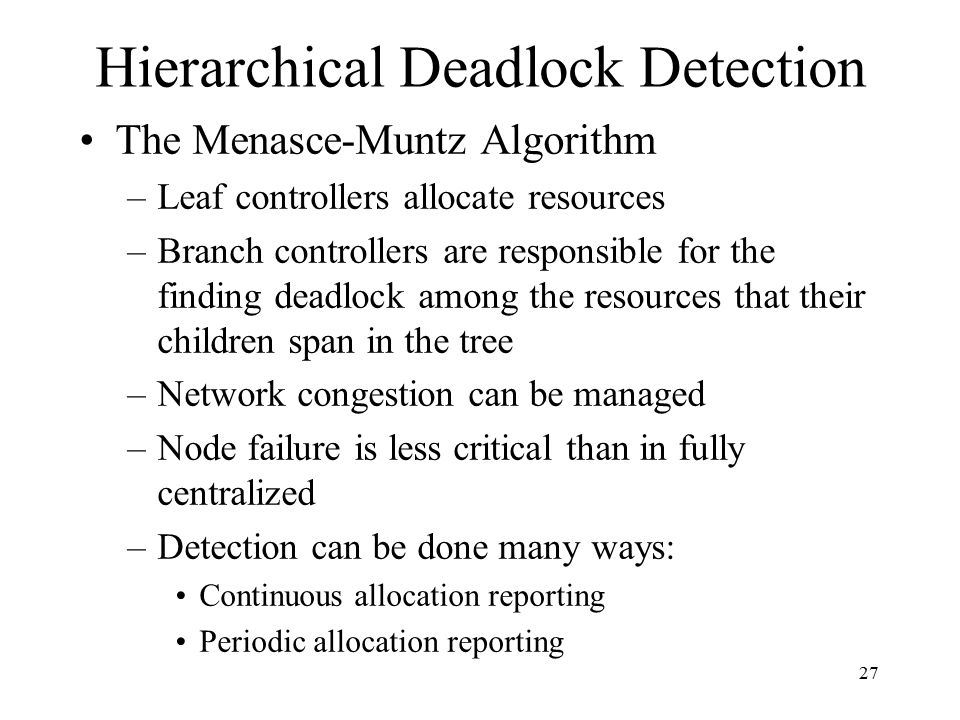 27 Hierarchical Deadlock Detection The Menasce-Muntz Algorithm –Leaf controllers allocate resources –Branch controllers are responsible for the finding deadlock among the resources that their children span in the tree –Network congestion can be managed –Node failure is less critical than in fully centralized –Detection can be done many ways: Continuous allocation reporting Periodic allocation reporting