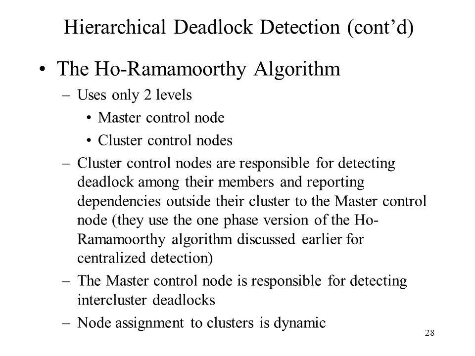28 Hierarchical Deadlock Detection (cont'd) The Ho-Ramamoorthy Algorithm –Uses only 2 levels Master control node Cluster control nodes –Cluster control nodes are responsible for detecting deadlock among their members and reporting dependencies outside their cluster to the Master control node (they use the one phase version of the Ho- Ramamoorthy algorithm discussed earlier for centralized detection) –The Master control node is responsible for detecting intercluster deadlocks –Node assignment to clusters is dynamic
