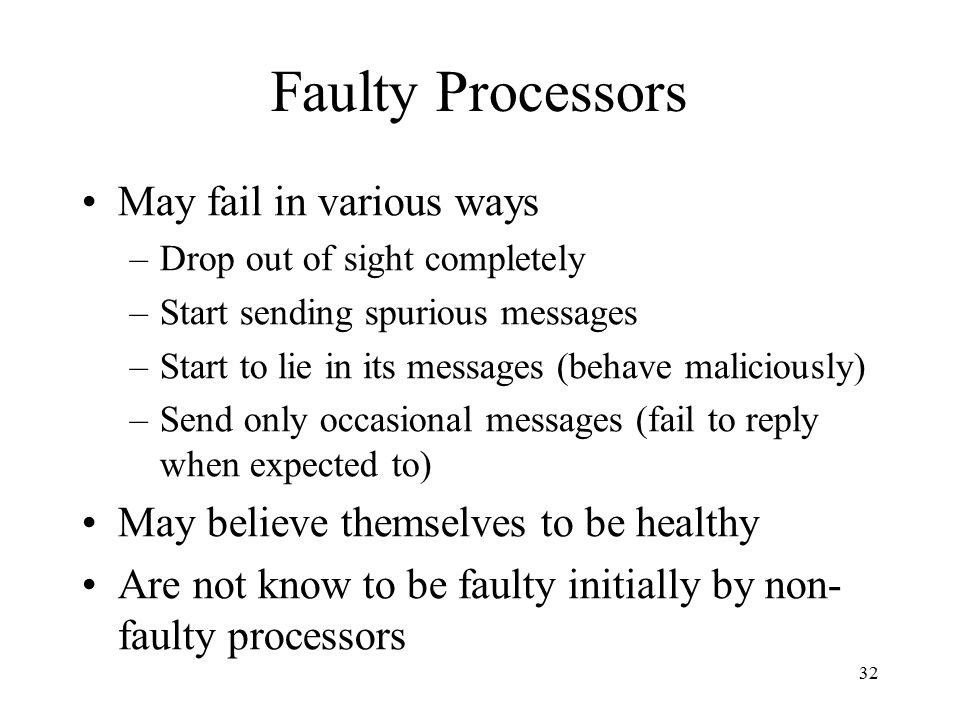 32 Faulty Processors May fail in various ways –Drop out of sight completely –Start sending spurious messages –Start to lie in its messages (behave mal