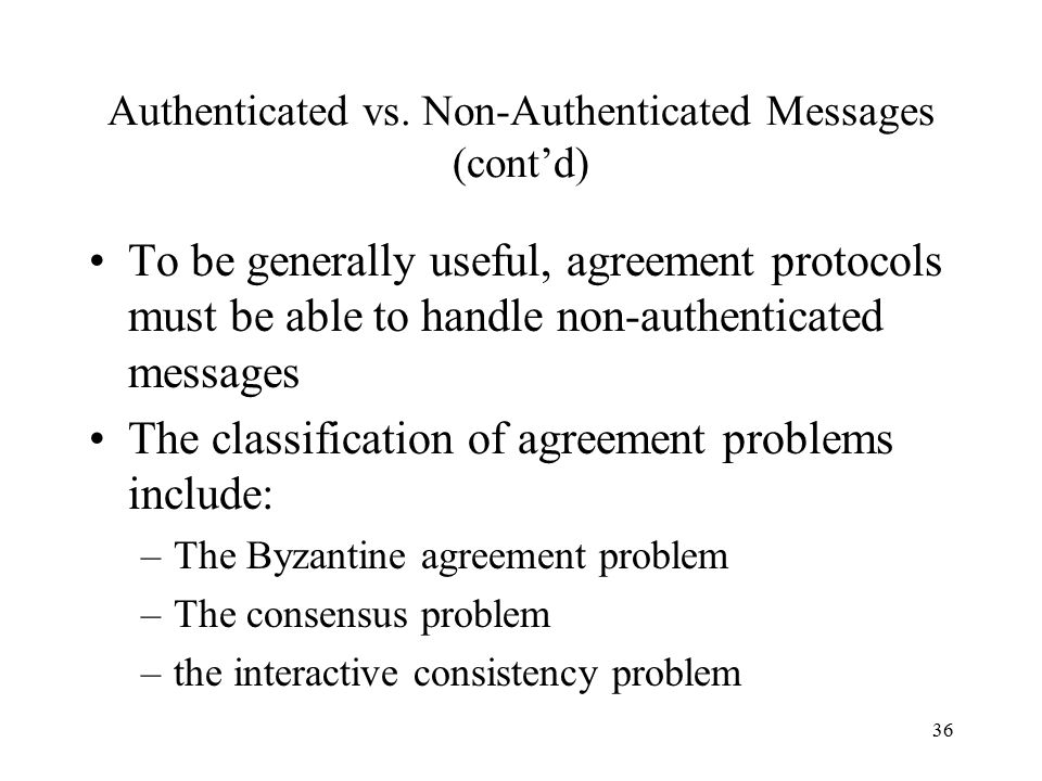 36 Authenticated vs. Non-Authenticated Messages (cont'd) To be generally useful, agreement protocols must be able to handle non-authenticated messages