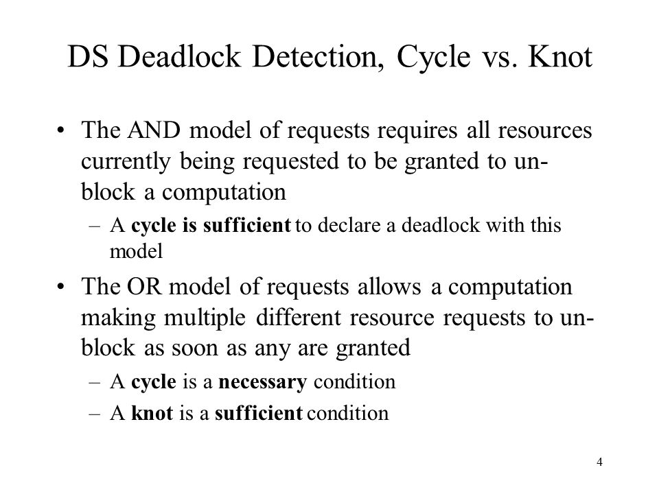 4 DS Deadlock Detection, Cycle vs. Knot The AND model of requests requires all resources currently being requested to be granted to un- block a comput