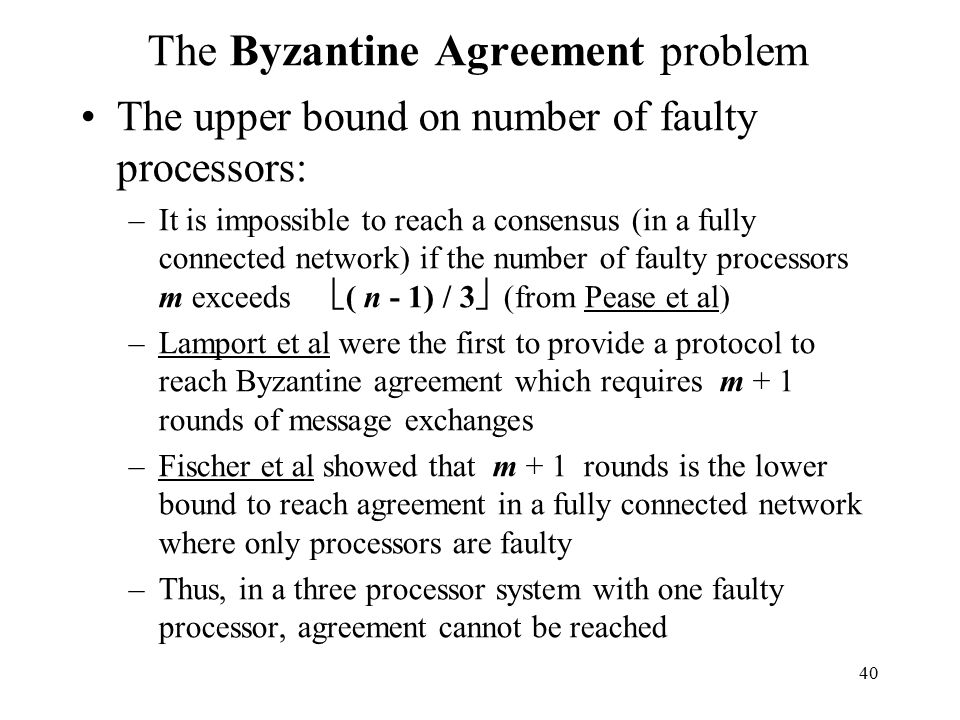 40 The Byzantine Agreement problem The upper bound on number of faulty processors: –It is impossible to reach a consensus (in a fully connected network) if the number of faulty processors m exceeds  ( n - 1) / 3  (from Pease et al) –Lamport et al were the first to provide a protocol to reach Byzantine agreement which requires m + 1 rounds of message exchanges –Fischer et al showed that m + 1 rounds is the lower bound to reach agreement in a fully connected network where only processors are faulty –Thus, in a three processor system with one faulty processor, agreement cannot be reached