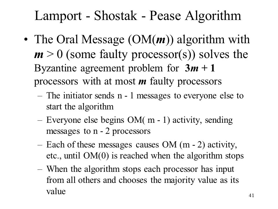 41 Lamport - Shostak - Pease Algorithm The Oral Message (OM(m)) algorithm with m > 0 (some faulty processor(s)) solves the Byzantine agreement problem for 3m + 1 processors with at most m faulty processors –The initiator sends n - 1 messages to everyone else to start the algorithm –Everyone else begins OM( m - 1) activity, sending messages to n - 2 processors –Each of these messages causes OM (m - 2) activity, etc., until OM(0) is reached when the algorithm stops –When the algorithm stops each processor has input from all others and chooses the majority value as its value