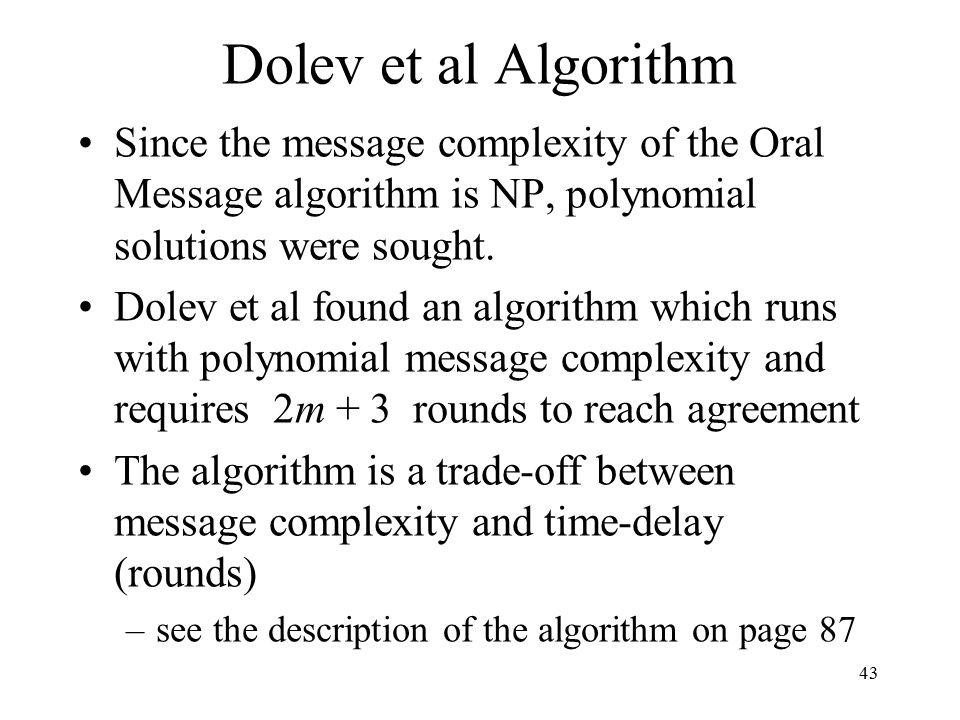 43 Dolev et al Algorithm Since the message complexity of the Oral Message algorithm is NP, polynomial solutions were sought.