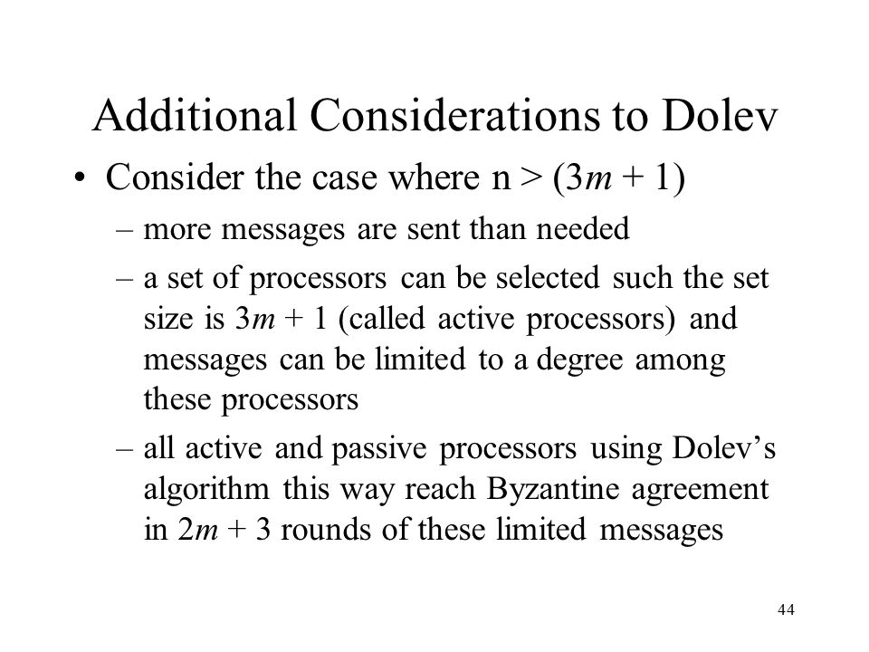 44 Additional Considerations to Dolev Consider the case where n > (3m + 1) –more messages are sent than needed –a set of processors can be selected such the set size is 3m + 1 (called active processors) and messages can be limited to a degree among these processors –all active and passive processors using Dolev's algorithm this way reach Byzantine agreement in 2m + 3 rounds of these limited messages