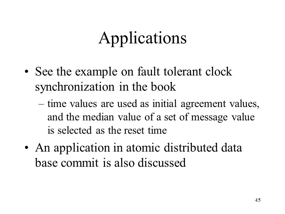 45 Applications See the example on fault tolerant clock synchronization in the book –time values are used as initial agreement values, and the median