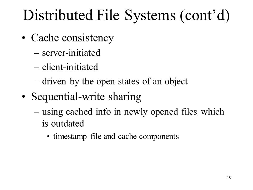 49 Distributed File Systems (cont'd) Cache consistency –server-initiated –client-initiated –driven by the open states of an object Sequential-write sharing –using cached info in newly opened files which is outdated timestamp file and cache components