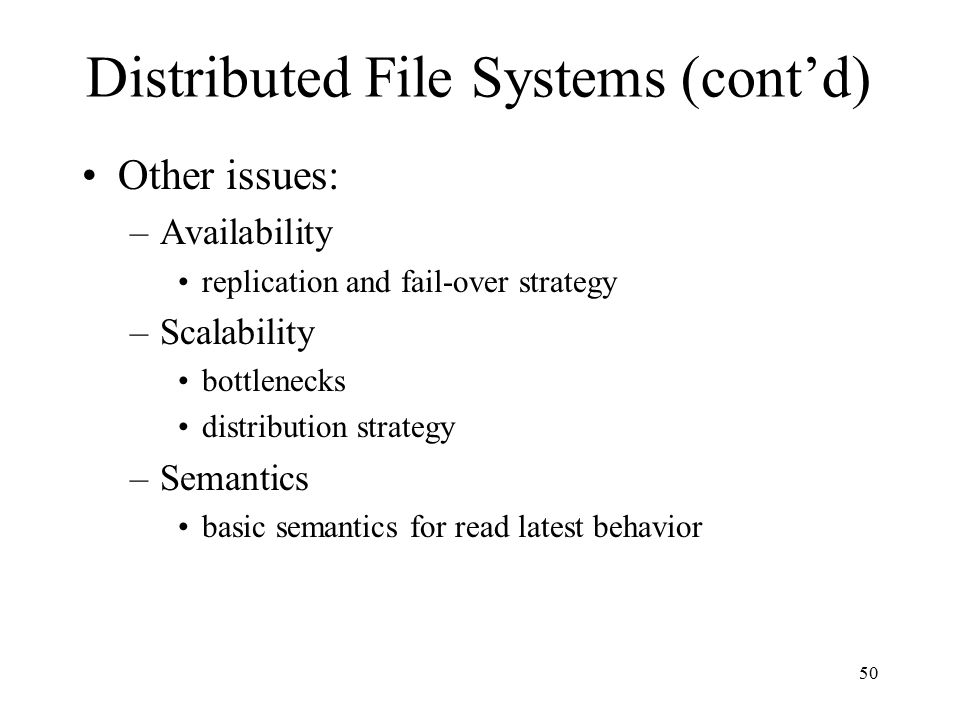 50 Distributed File Systems (cont'd) Other issues: –Availability replication and fail-over strategy –Scalability bottlenecks distribution strategy –Se