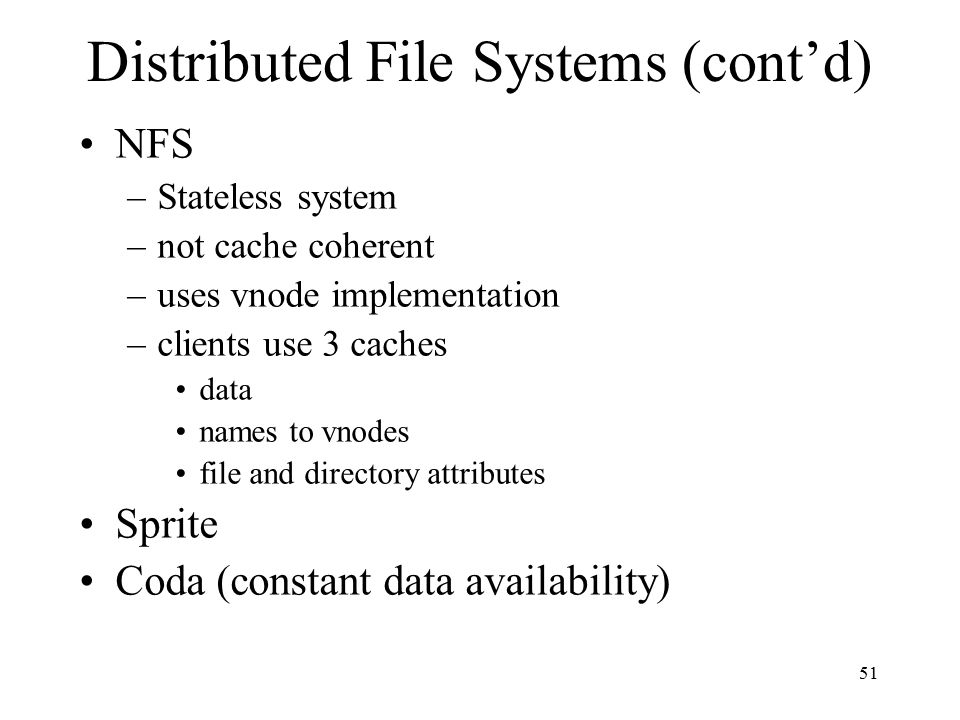 51 Distributed File Systems (cont'd) NFS –Stateless system –not cache coherent –uses vnode implementation –clients use 3 caches data names to vnodes file and directory attributes Sprite Coda (constant data availability)