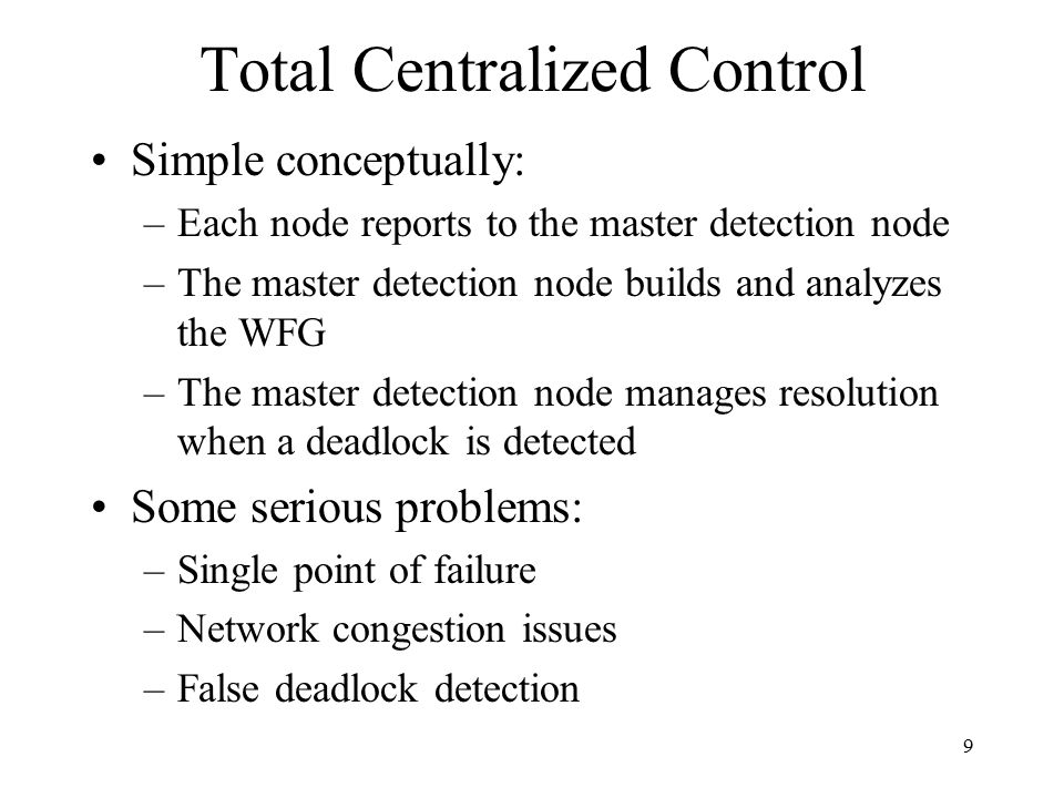 9 Total Centralized Control Simple conceptually: –Each node reports to the master detection node –The master detection node builds and analyzes the WFG –The master detection node manages resolution when a deadlock is detected Some serious problems: –Single point of failure –Network congestion issues –False deadlock detection
