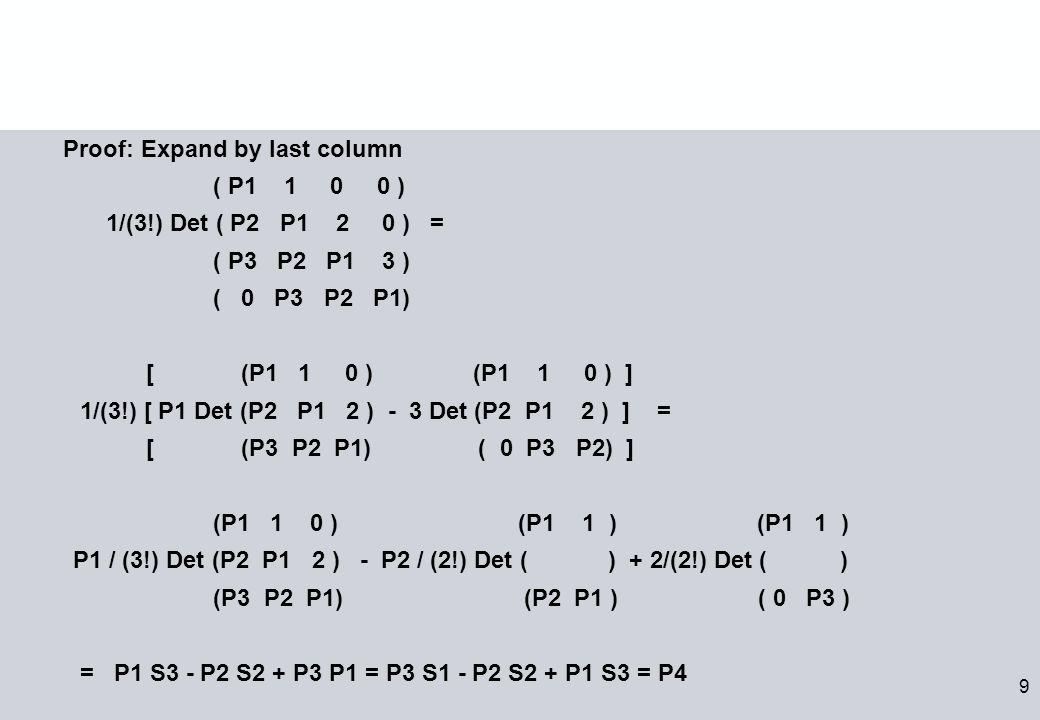 9 Proof: Expand by last column ( P1 1 0 0 ) 1/(3!) Det ( P2 P1 2 0 ) = ( P3 P2 P1 3 ) ( 0 P3 P2 P1) [ (P1 1 0 ) (P1 1 0 ) ] 1/(3!) [ P1 Det (P2 P1 2 ) - 3 Det (P2 P1 2 ) ] = [ (P3 P2 P1) ( 0 P3 P2) ] (P1 1 0 ) (P1 1 ) (P1 1 ) P1 / (3!) Det (P2 P1 2 ) - P2 / (2!) Det ( ) + 2/(2!) Det ( ) (P3 P2 P1) (P2 P1 ) ( 0 P3 ) = P1 S3 - P2 S2 + P3 P1 = P3 S1 - P2 S2 + P1 S3 = P4