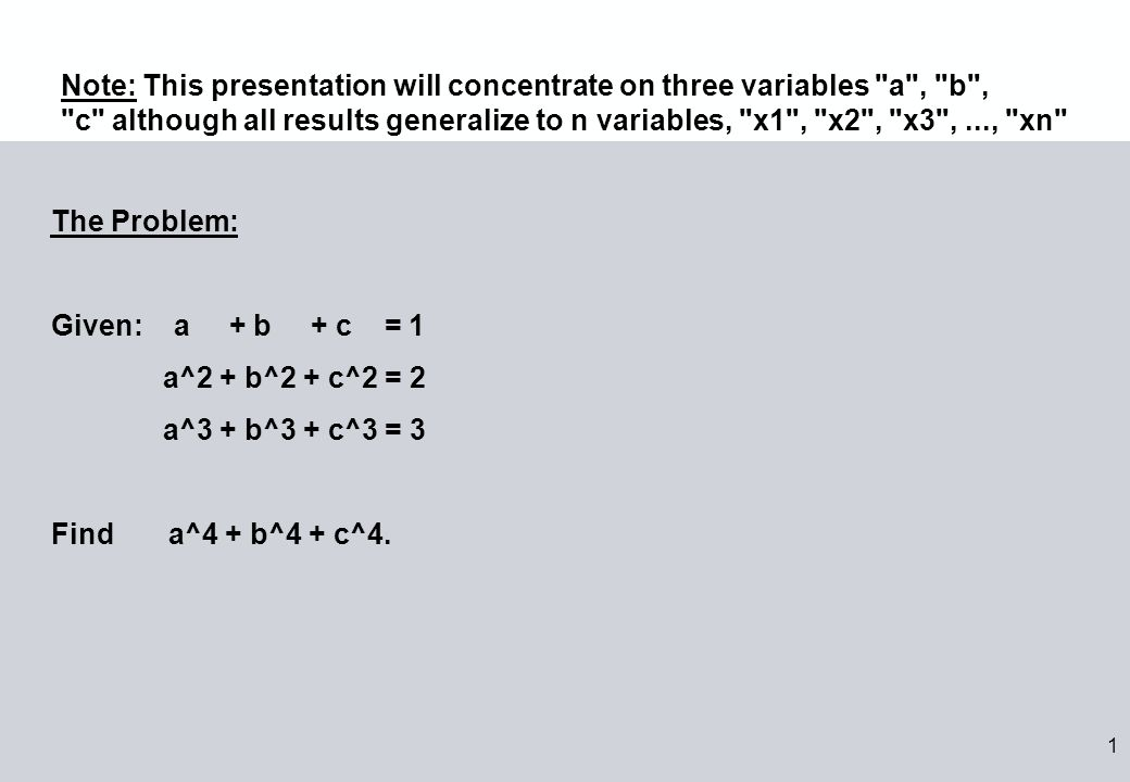 1 The Problem: Given: a + b + c = 1 a^2 + b^2 + c^2 = 2 a^3 + b^3 + c^3 = 3 Find a^4 + b^4 + c^4.