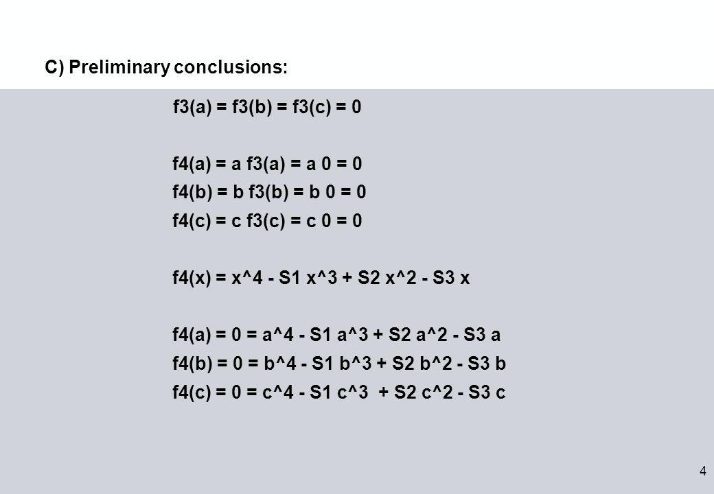 4 f3(a) = f3(b) = f3(c) = 0 f4(a) = a f3(a) = a 0 = 0 f4(b) = b f3(b) = b 0 = 0 f4(c) = c f3(c) = c 0 = 0 f4(x) = x^4 - S1 x^3 + S2 x^2 - S3 x f4(a) = 0 = a^4 - S1 a^3 + S2 a^2 - S3 a f4(b) = 0 = b^4 - S1 b^3 + S2 b^2 - S3 b f4(c) = 0 = c^4 - S1 c^3 + S2 c^2 - S3 c C) Preliminary conclusions: