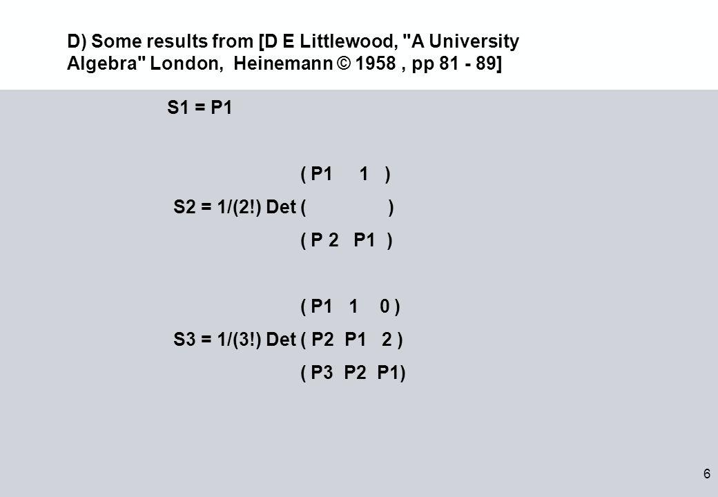 6 S1 = P1 ( P1 1 ) S2 = 1/(2!) Det ( ) ( P 2 P1 ) ( P1 1 0 ) S3 = 1/(3!) Det ( P2 P1 2 ) ( P3 P2 P1) D) Some results from [D E Littlewood, A University Algebra London, Heinemann © 1958, pp 81 - 89]