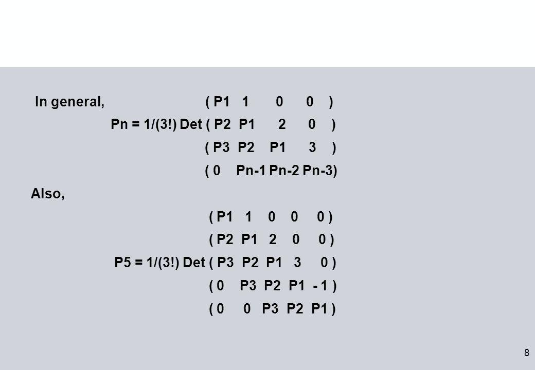 8 In general, ( P1 1 0 0 ) Pn = 1/(3!) Det ( P2 P1 2 0 ) ( P3 P2 P1 3 ) ( 0 Pn-1 Pn-2 Pn-3) Also, ( P1 1 0 0 0 ) ( P2 P1 2 0 0 ) P5 = 1/(3!) Det ( P3 P2 P1 3 0 ) ( 0 P3 P2 P1 - 1 ) ( 0 0 P3 P2 P1 )