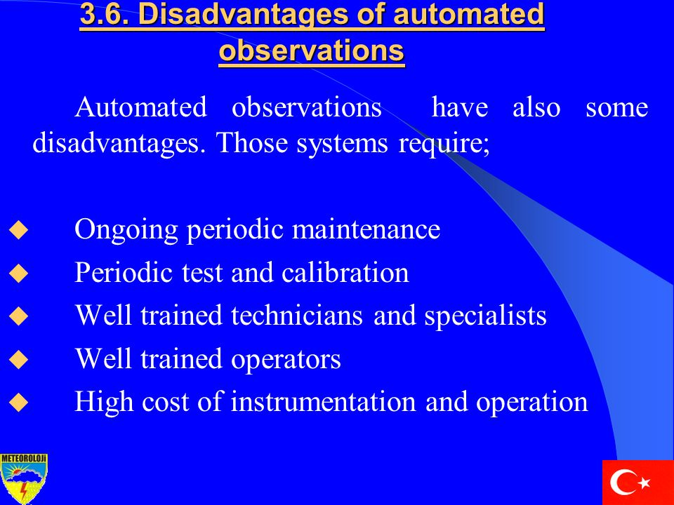 3.6. Disadvantages of automated observations Automated observations have also some disadvantages. Those systems require;  Ongoing periodic maintenanc