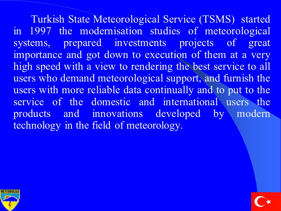 Turkish State Meteorological Service (TSMS) started in 1997 the modernisation studies of meteorological systems, prepared investments projects of grea