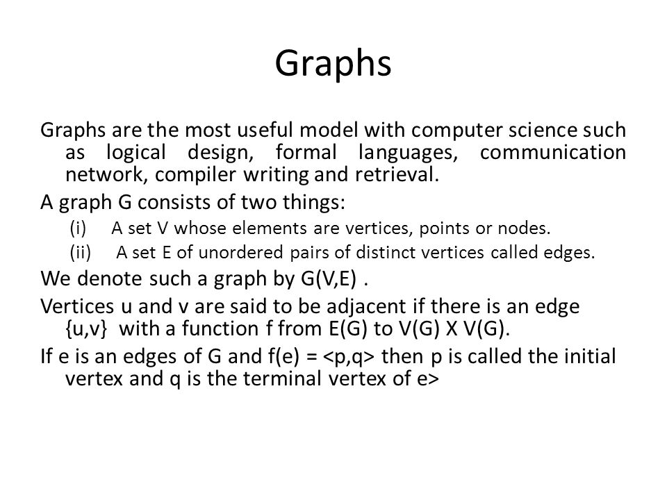 Graphs Graphs are the most useful model with computer science such as logical design, formal languages, communication network, compiler writing and re