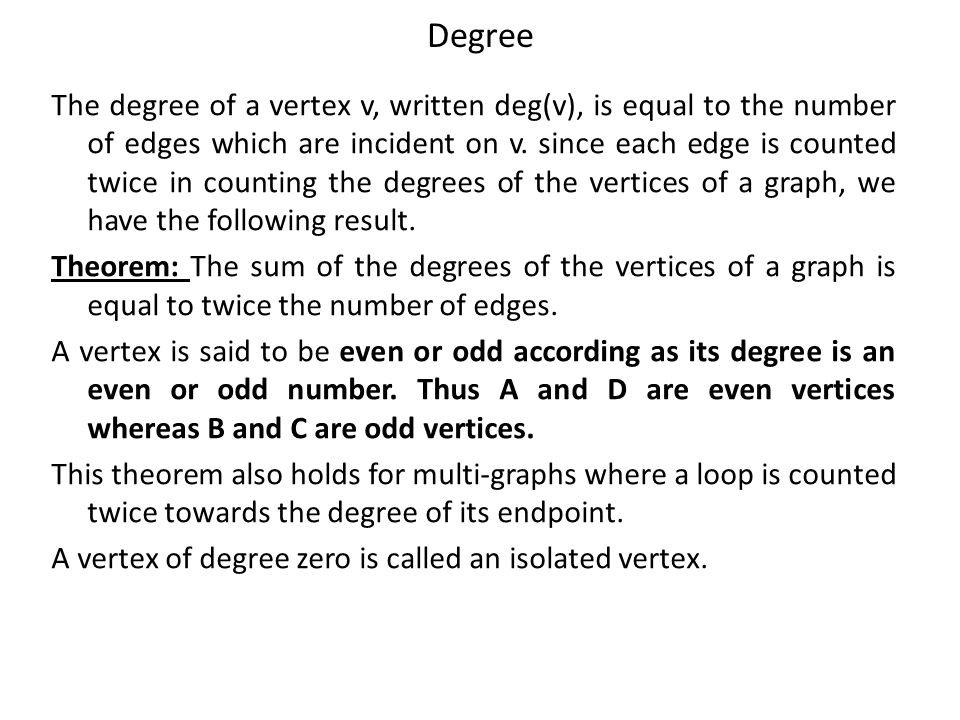 Degree The degree of a vertex v, written deg(v), is equal to the number of edges which are incident on v. since each edge is counted twice in counting