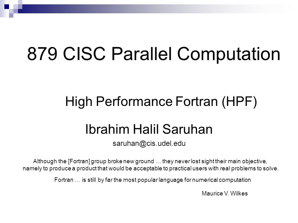 879 CISC Parallel Computation High Performance Fortran (HPF) Ibrahim Halil Saruhan Although the [Fortran] group broke new ground … they never lost sight their main objective, namely to produce a product that would be acceptable to practical users with real problems to solve.
