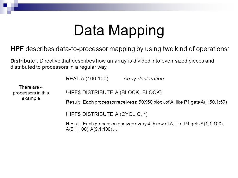Data Mapping HPF describes data-to-processor mapping by using two kind of operations: Distribute : Directive that describes how an array is divided into even-sized pieces and distributed to processors in a regular way.