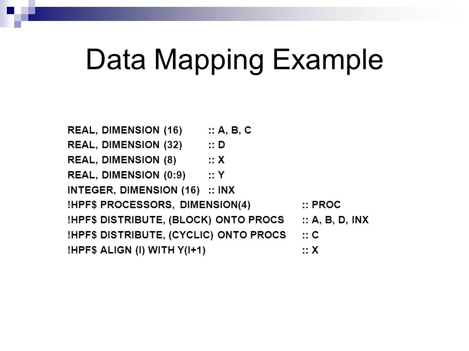 Data Mapping Example REAL, DIMENSION (16) :: A, B, C REAL, DIMENSION (32) :: D REAL, DIMENSION (8) :: X REAL, DIMENSION (0:9) :: Y INTEGER, DIMENSION (16):: INX !HPF$ PROCESSORS, DIMENSION(4) :: PROC !HPF$ DISTRIBUTE, (BLOCK) ONTO PROCS :: A, B, D, INX !HPF$ DISTRIBUTE, (CYCLIC) ONTO PROCS:: C !HPF$ ALIGN (I) WITH Y(I+1):: X