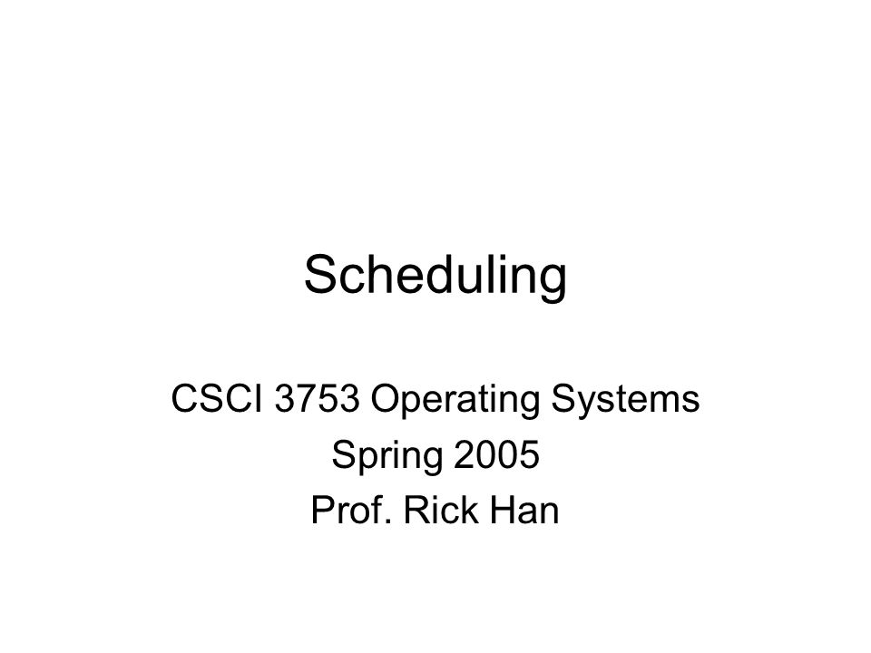 Scheduling CSCI 3753 Operating Systems Spring 2005 Prof. Rick Han