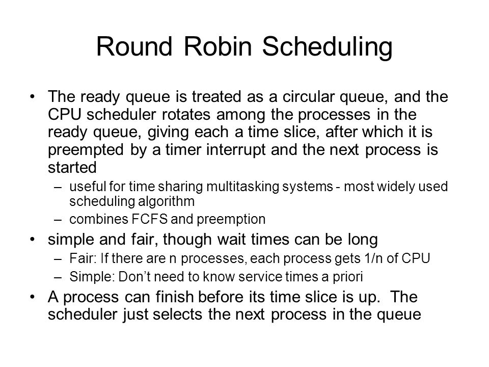 Round Robin Scheduling The ready queue is treated as a circular queue, and the CPU scheduler rotates among the processes in the ready queue, giving each a time slice, after which it is preempted by a timer interrupt and the next process is started –useful for time sharing multitasking systems - most widely used scheduling algorithm –combines FCFS and preemption simple and fair, though wait times can be long –Fair: If there are n processes, each process gets 1/n of CPU –Simple: Don't need to know service times a priori A process can finish before its time slice is up.