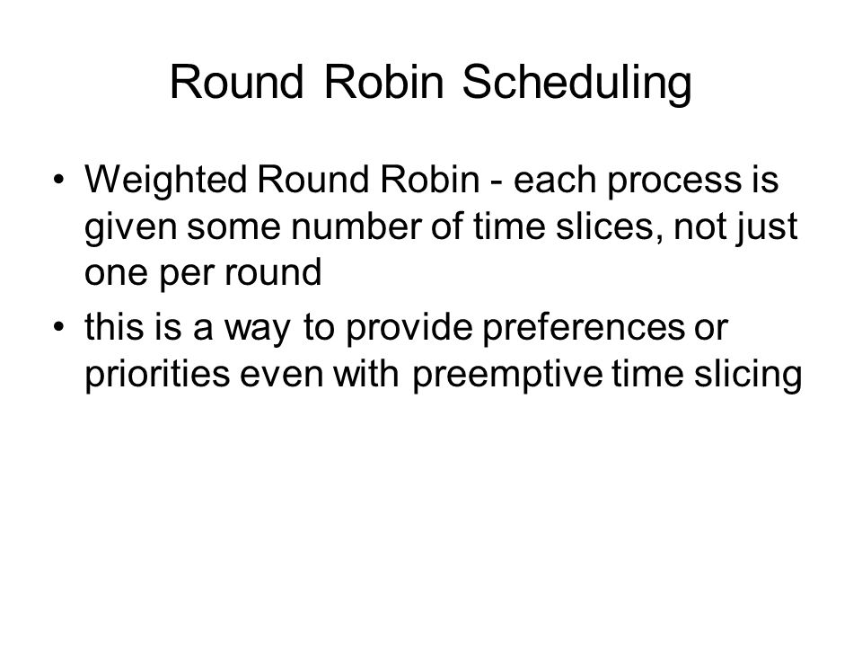 Round Robin Scheduling Weighted Round Robin - each process is given some number of time slices, not just one per round this is a way to provide preferences or priorities even with preemptive time slicing