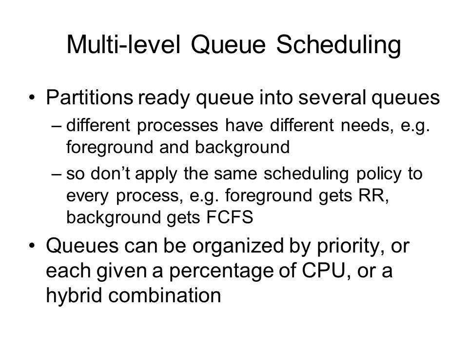 Multi-level Queue Scheduling Partitions ready queue into several queues –different processes have different needs, e.g.